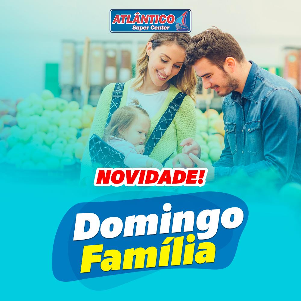 NOVIDADE NO SUPERMERCADO ATLÂNTICO: DOMINGO FAMÍLIA!